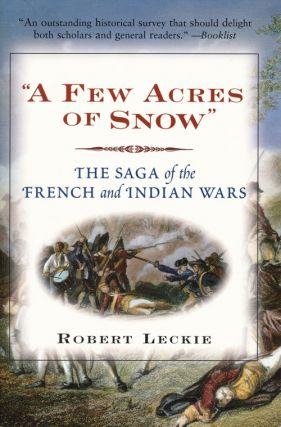 """A Few Acres of Snow"" The Saga of the French and Indian Wars. Robert Leckie"