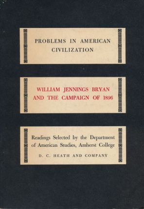 William Jennings Bryan and the Campaign of 1896 Problems in American Civilization. George F. Whicher