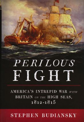 Perilous Fight America's Intrepid War with Britain on the High Seas, 1812-1815. Stephen Budiansky