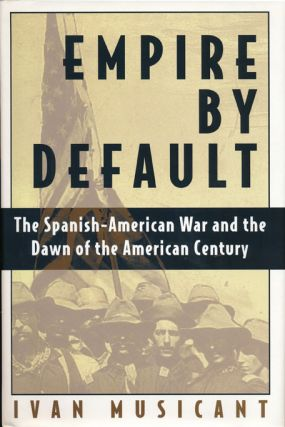Empire by Default The Spanish-American War and the Dawn of the American Century. Ivan Musicant