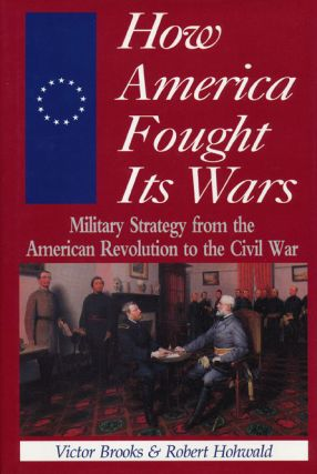 How America Fought its Wars Military Strategy from the American Revolution to the Civil War....