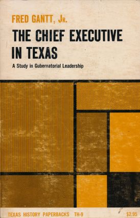 The Chief Executive In Texas A Study in Gubernatorial Leadership. Fred Gantt Jr