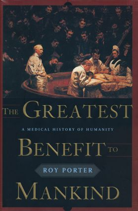 The Greatest Benefit to Mankind A Medical History of Humanity. Roy Porter