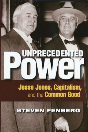 Unprecedented Power Jesse Jones, Capitalism, and the Common Good. Steven Fenberg