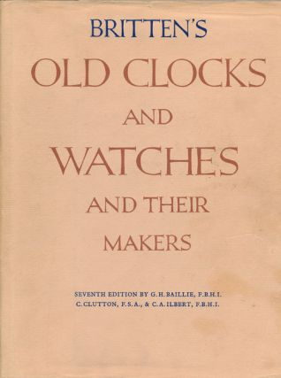 Britten's Old Clocks and Watches and Their Makers, 7th Edition. G. H. Baillie, C. Clutton, C. A....