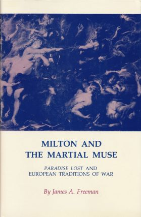 Milton and the Martial Muse Paradise Lost and European Traditions of War. James A. Freeman