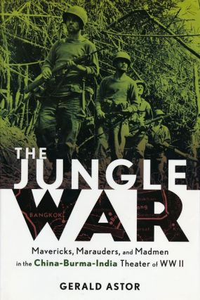 The Jungle War Mavericks, Marauders, and Madmen in the China-Burma-India Theater of WWII. Gerald...