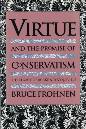 Virtue and the Promise of Conservatism The Legacy of Burke and Tocqueville. Bruce Frohnen
