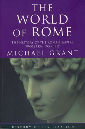 The World of Rome The History of the Roman Empire from 133BC to AD217. Michael Grant