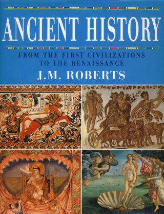 Ancient History From the First Civilizations to the Renaissace. J. M. Roberts