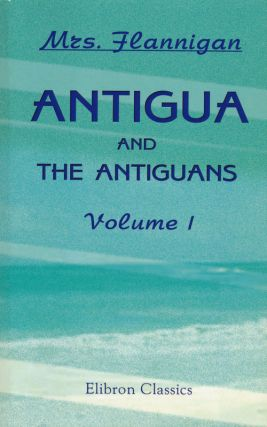 Antigua and the Antiguans A Full Account of the Colony and its Inhabitants from the Time of the...