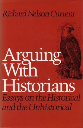 Arguing with Historians Essays on the Historical and the Unhistorical. Richard Nelson Current