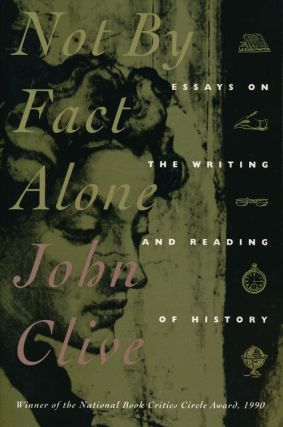 Not by Fact Alone Essay on the Writing and Reading of History. John Clive.