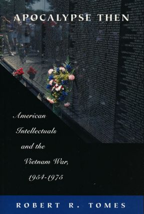 Apocalypse Then American Intellectuals and the Vietnam War, 1954-1975. Robert R. Tomes