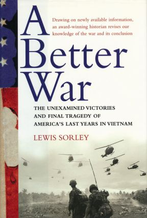 A Better War The Unexamined Victories and Final Tragedy of America's Last Years in Vietnam. Lewis...