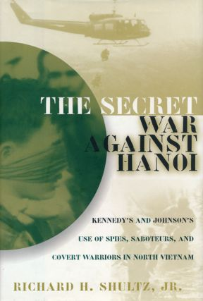 The Secret War Against Hanoi Kennedy's and Johnson's Use of Spies, Saboteurs, and Covert Warriors...