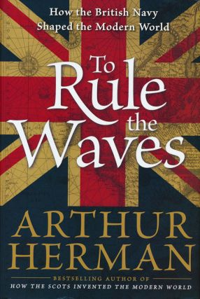 To Rule the Waves How the British Navy Shaped the Modern World. Arthur Herman