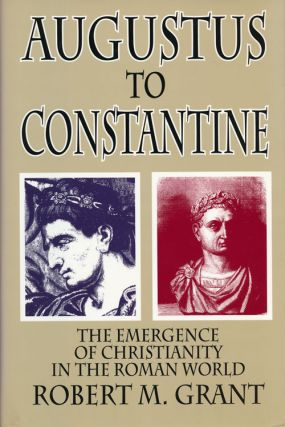 Augustus to Constantine The Emergence of Christianity in the Roman World. Robert M. Grant