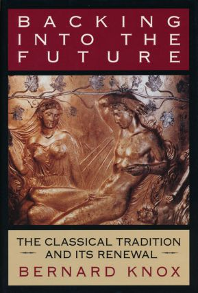Backing Into the Future The Classical Tradition and its Renewal. Bernard Knox