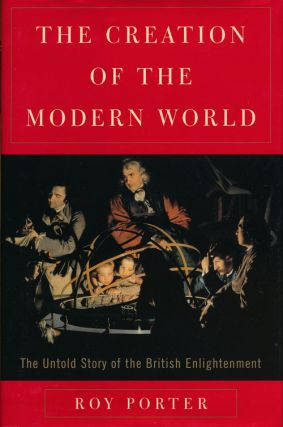 The Creation of the Modern World The Untold Story of the British Enlightenment. Roy Porter