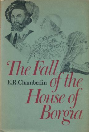 The Fall of the House of Borgia. E. R. Chamberlin