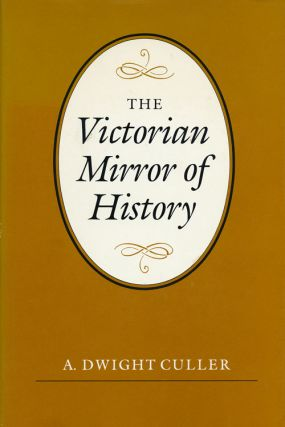 The Victorian Mirror of History. A. Dwight Culler