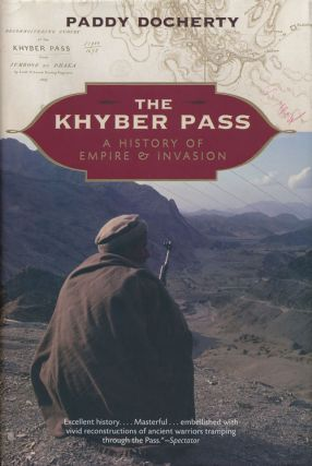 The Khyber Pass History of Empire and Invasion. Paddy Docherty