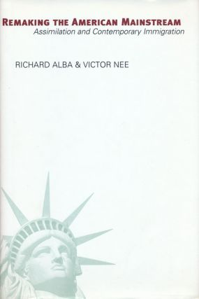 Remaking the American Mainstream Assimilation and Contemporary Immigration. Richard Alba, Victor Nee