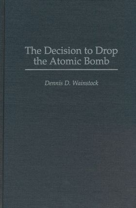 The Decision to Drop the Atomic Bomb. Dennis D. Wainstock
