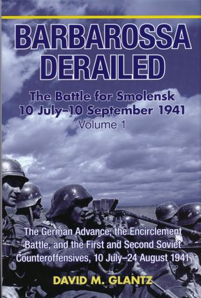 Barbarossa Derailed: the Battle for Smolensk, 10 July-10 September 1941 The German Advance, the...