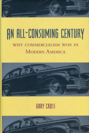 An All-Consuming Century Why Commercialism Won in Modern America. Gary Cross