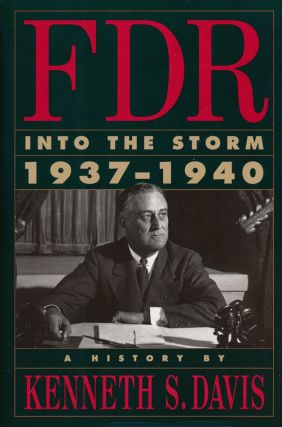 FDR: Into the Storm, 1937-1940 A History. Kenneth S. Davis
