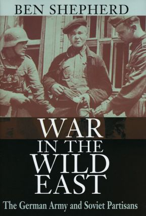War in the Wild East The German Army and Soviet Partisans. Ben Shepherd