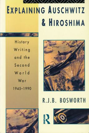 Explaining Auschwitz & Hiroshima History Writing and the Second World War 1945-1990. R. J. B....