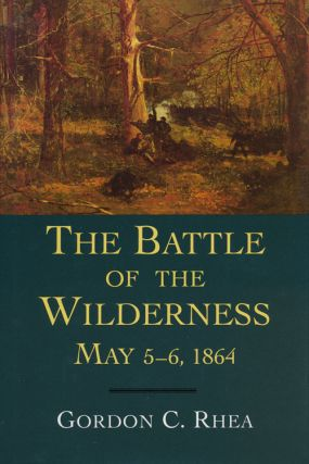 The Battle of the Wilderness May 5-6, 1864. Gordon C. Rhea