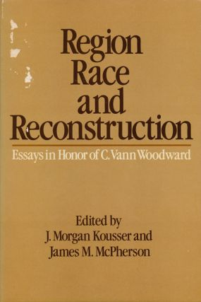 Region, Race, and Reconstruction Essays in Honor of C. Vann Woodward. J. Morgan Kousser, James M....