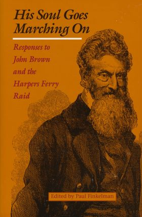 His Soul Goes Marching On Responses to John Brown and the Harpers Ferry Raid. Paul Finkelman