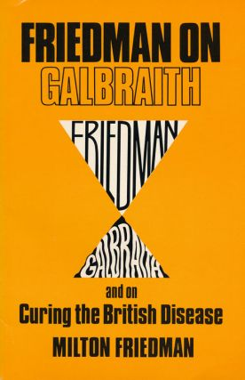 Frieldman on Galbraith And on Curing the British Disease. Milton Frieldman