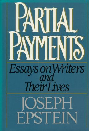 Partial Payments Essays on Writers and Their Lives. Joseph Epstein.