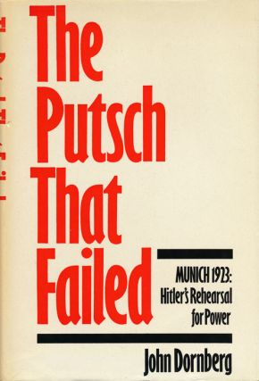 The Putsch That Failed Munich 1923: Hitler's Rehearsal for Power. John Dornberg