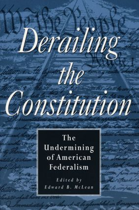 Derailing the Constitution The Undermining of American Federalism. Edward B. McLean