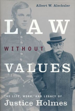 Law Without Values The Life, Work, and Legacy of Justice Holmes. Albert W. Alschuler
