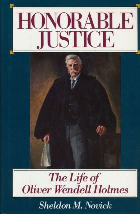 Honorable Justice The Life of Oliver Wendell Holmes. Sheldon M. Novick