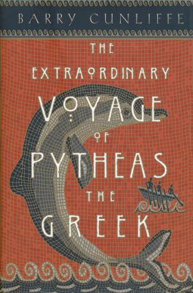 The Extraordinary Voyage of Pytheas the Greek. Barry Cunliffe