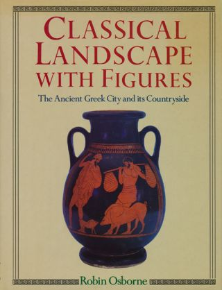 Classical Landscape With Figures The Ancient Greek City and Its Countryside. Robin Osborne