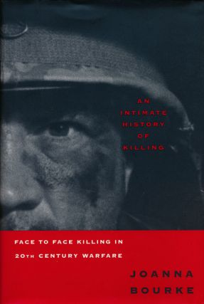 An Intimate History of Killing Face to Face Killing in 20th Century Warefare. Joanna Bourke