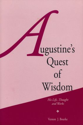 Augustine's Quest of Wisdom His Life, Thought and Works. Vernon J. Bourke