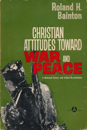 Christian Attitudes Toward War and Peace A Historical Survey and Critical Re-Evaluation. Roland...