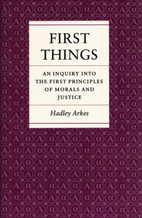 First Things An Inquiry Into the First Principles of Morals and Justice. Hadley Arkes