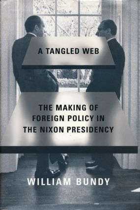 A Tangled Web The Making of Foreign Policy in the Nixon Presidency. William Bundy